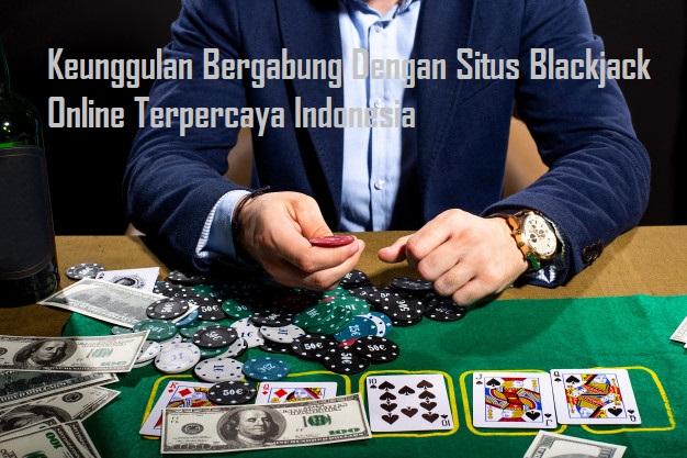 Keunggulan Bergabung Dengan Situs Blackjack Online Terpercaya Indonesia